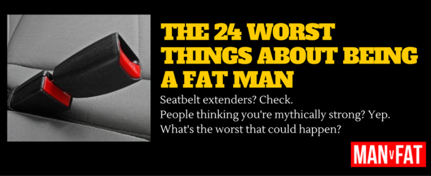The 24 Worst Things About Being A Fat Man