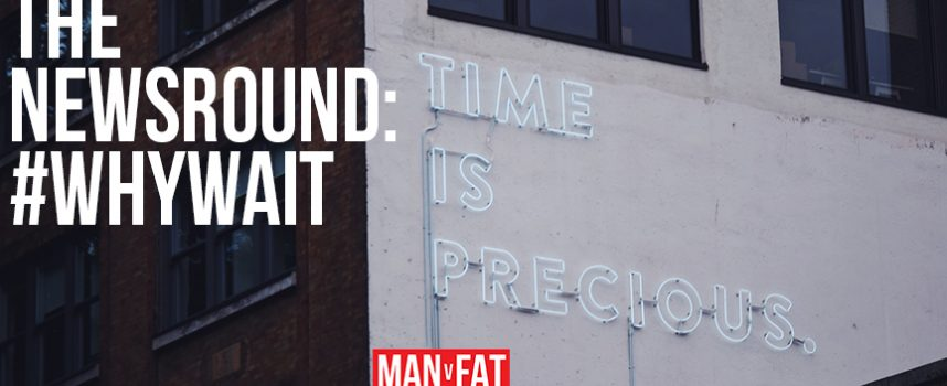 MAN v FAT Newsround 2/3/2018: #WhyWait