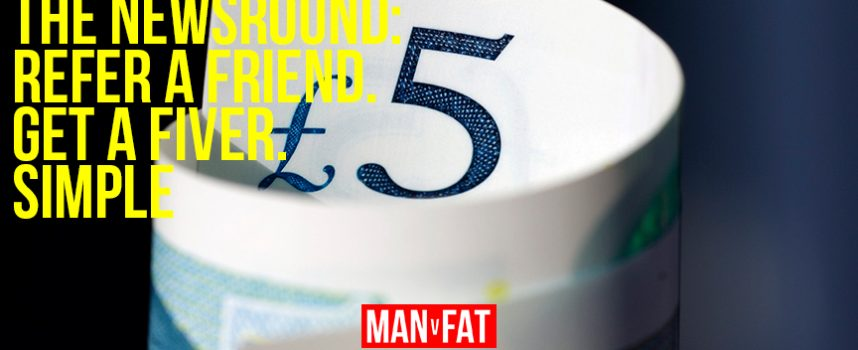 MAN v FAT Newsround 9/3/2018: Refer a friend, get a fiver. Simple.
