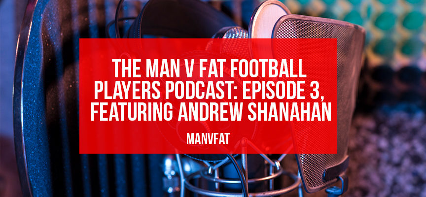 The MAN v FAT Football players podcast: episode 3
