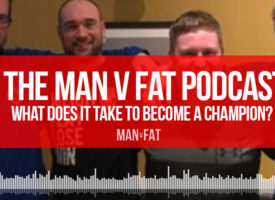 The MAN v FAT Podcast episode 13 – what does it take to become a champion?