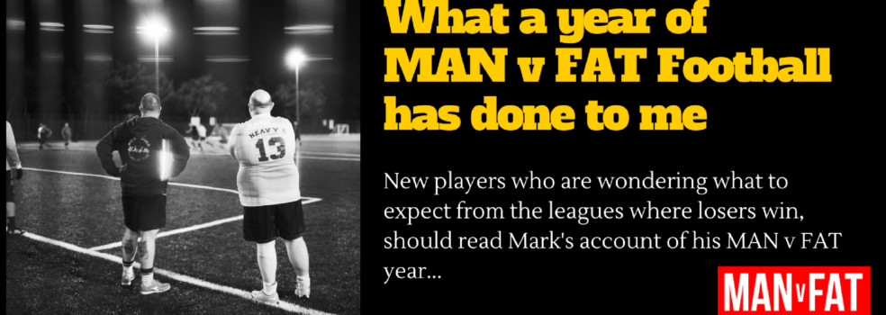 How A Year of MAN v FAT Football Has Changed My Life