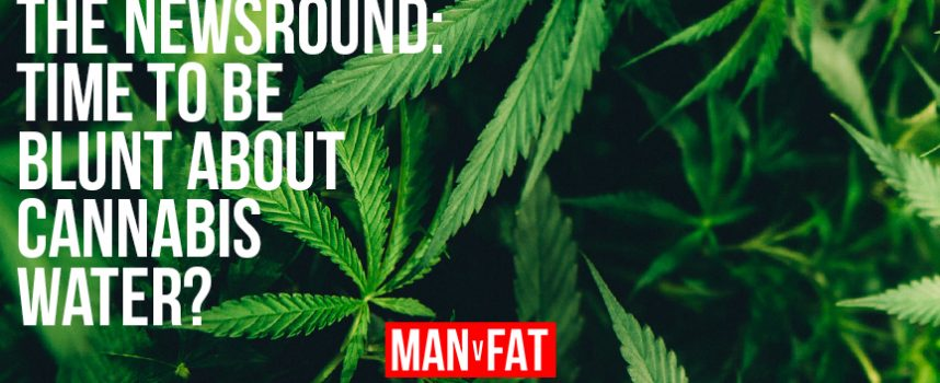 MAN v FAT Newsround 16/3/2018: Is it time to be blunt about cannabis water?
