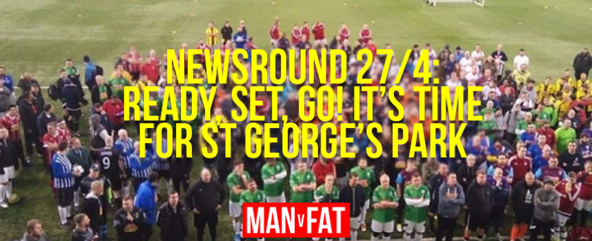 The MAN v FAT Newsround 27/4/2018: Ready, Steady, Go!