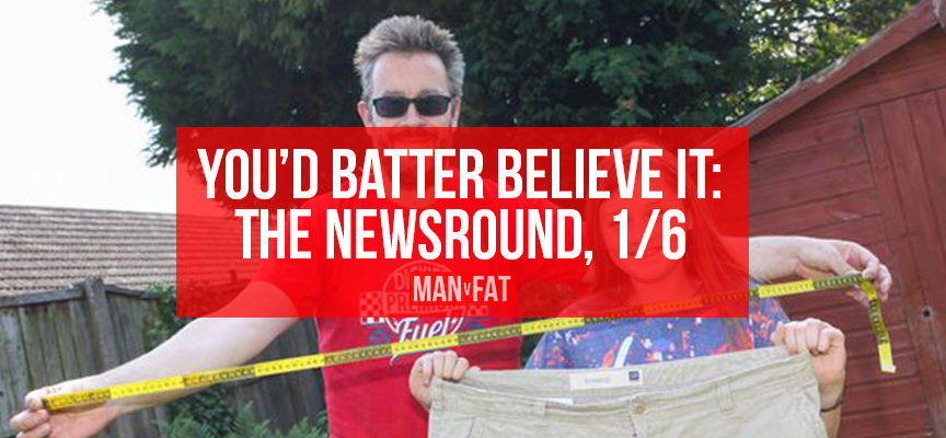 The MAN v FAT Newsround 1/6: You'd batter believe it
