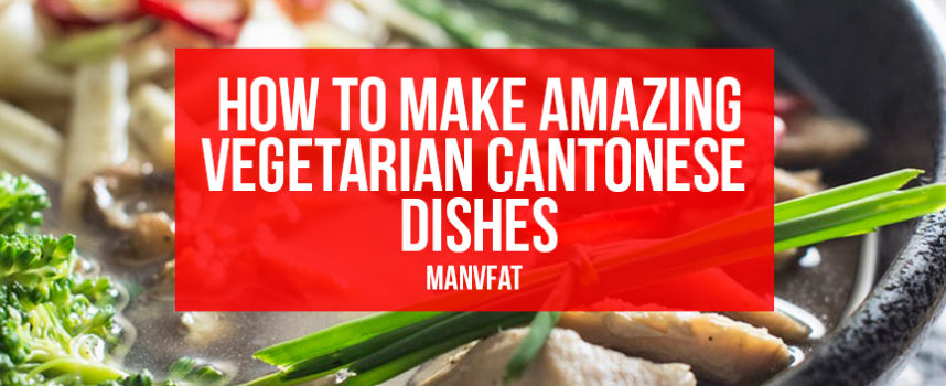 How to make amazing vegetarian Cantonese dishes