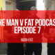 The MAN v FAT Podcast: Episode 7