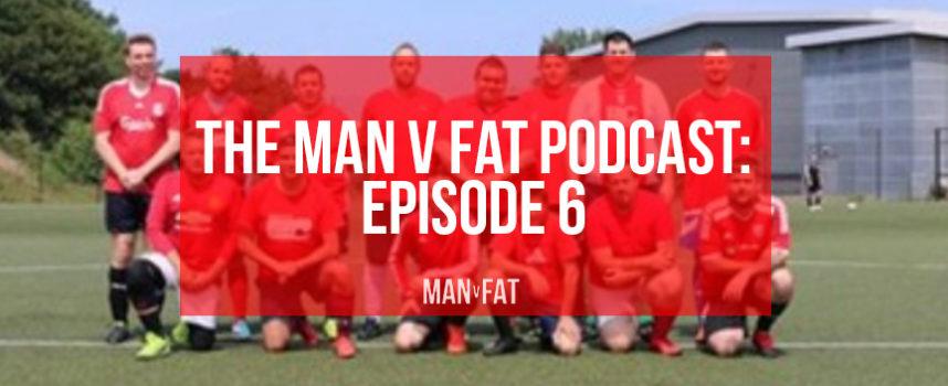 MAN v FAT Podcast Episode 6