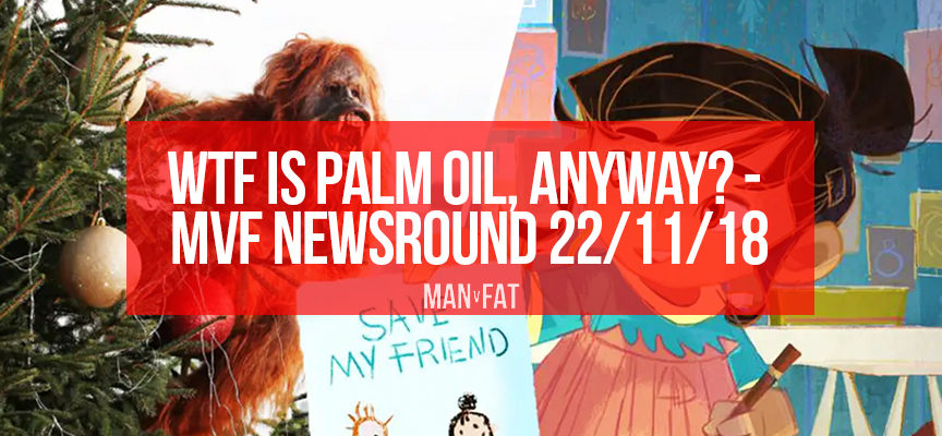 WTF is palm oil, anyway? – The MVF Newsround 22/11/18